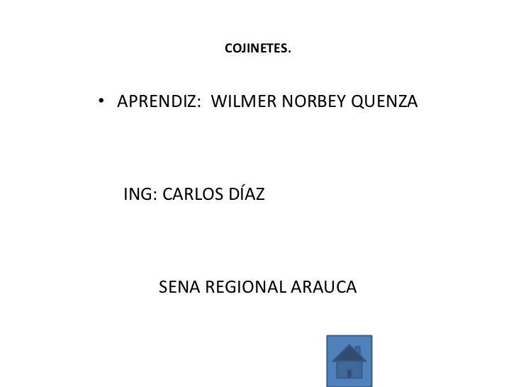 COJINETES.• APRENDIZ: WILMER NORBEY QUENZA  ING: CARLOS DÍAZ      SENA REGIONAL ARAUCA