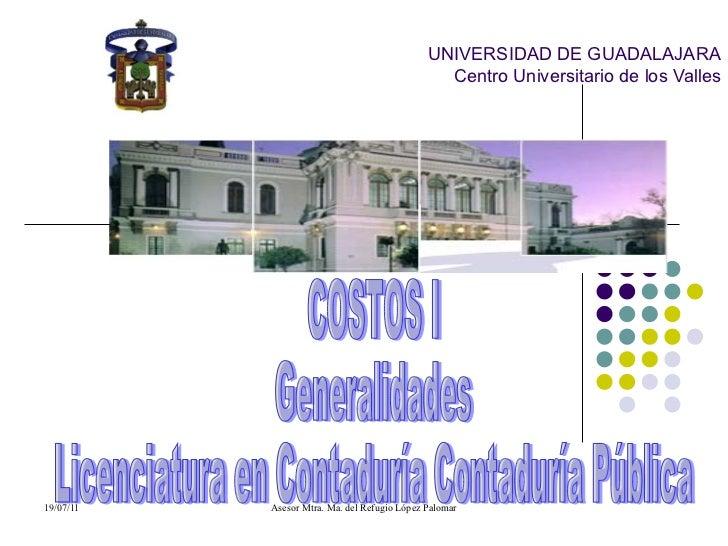 UNIVERSIDAD DE GUADALAJARA Centro Universitario de los Valles   COSTOS I Generalidades  Licenciatura en Contaduría Contadu...