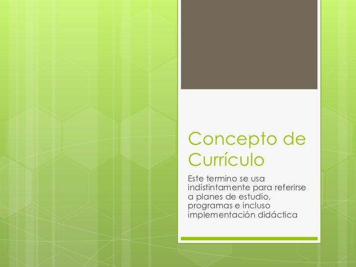 Concepto deCurrículoEste termino se usaindistintamente para referirsea planes de estudio,programas e inclusoimplementación...