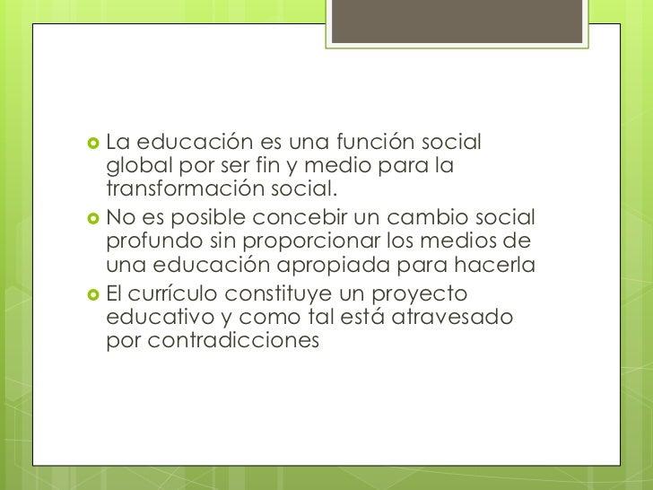  La  educación es una función social  global por ser fin y medio para la  transformación social. No es posible concebir ...