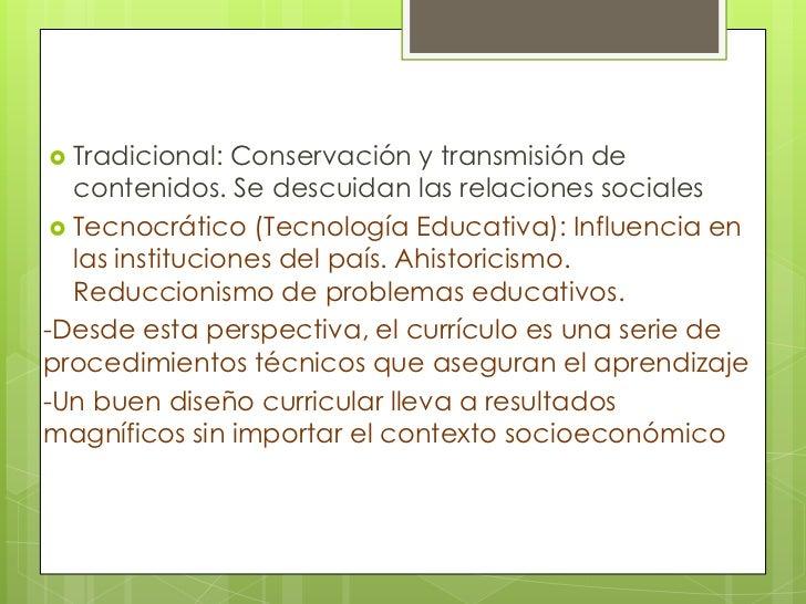  Tradicional:   Conservación y transmisión de   contenidos. Se descuidan las relaciones sociales  Tecnocrático (Tecnolog...