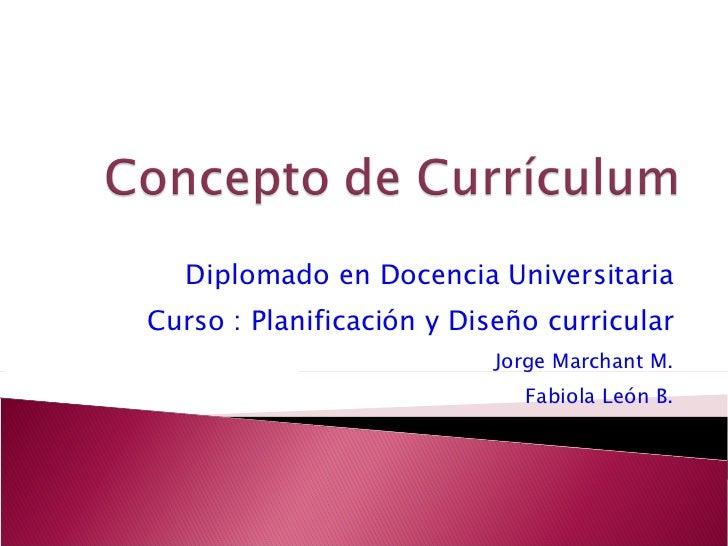 Diplomado en Docencia Universitaria Curso : Planificación y Diseño curricular Jorge Marchant M. Fabiola León B.