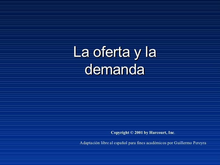 La oferta y la demanda Copyright © 2001 by Harcourt, Inc . Adaptación libre al español para fines académicos por Guillermo...