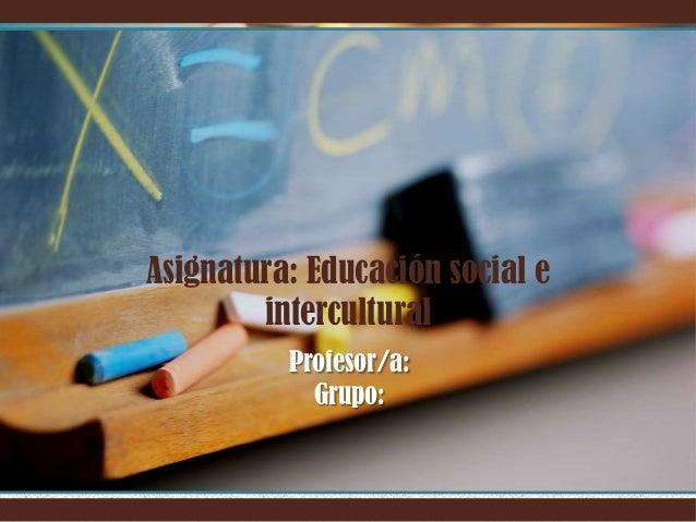Asignatura: Educación social e intercultural Profesor/a: Grupo: