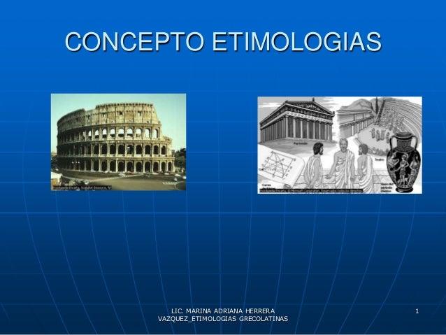 CONCEPTO ETIMOLOGIAS        LIC. MARINA ADRIANA HERRERA     1     VAZQUEZ_ETIMOLOGIAS GRECOLATINAS