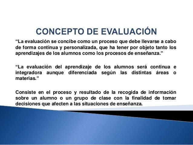 """""""La evaluación se concibe como un proceso que debe llevarse a cabo de forma continua y personalizada, que ha tener por obj..."""
