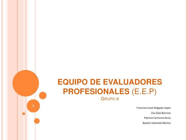 EQUIPO DE EVALUADORES PROFESIONALES (E.E.P)Grupo b<br />Francisco José Delgado López<br />Eva Díaz Barroso<br />Patricia C...