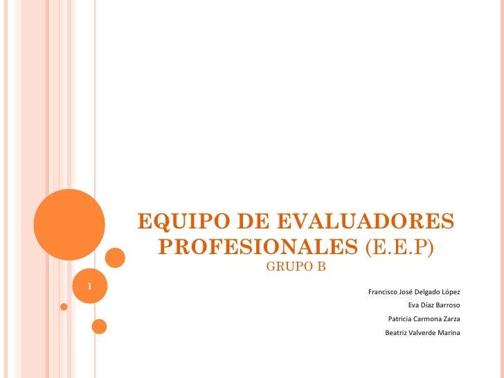 EQUIPO DE EVALUADORES PROFESIONALES  (E.E.P) GRUPO B Francisco José Delgado López Eva Díaz Barroso Patricia Carmona Zarza ...