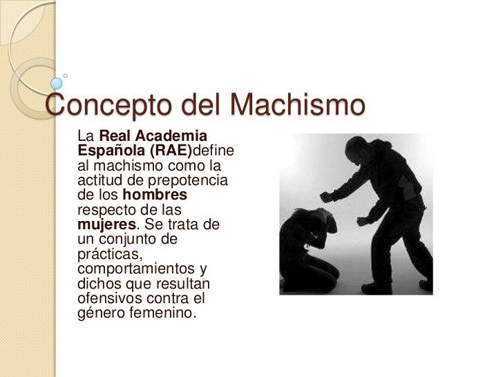 Concepto del Machismo  La Real Academia  Española (RAE)define  al machismo como la  actitud de prepotencia  de los hombres...
