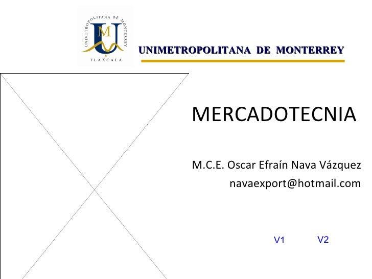 MERCADOTECNIA M.C.E. Oscar Efraín Nava Vázquez [email_address] UNIMETROPOLITANA  DE  MONTERREY V1 V2