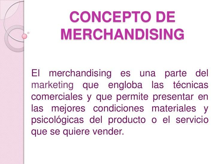 CONCEPTO DE      MERCHANDISINGEl merchandising es una parte delmarketing que engloba las técnicascomerciales y que permite...