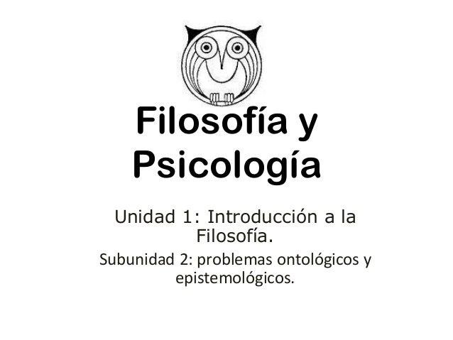 Filosofía y Psicología Unidad 1: Introducción a la Filosofía. Subunidad 2: problemas ontológicos y epistemológicos.