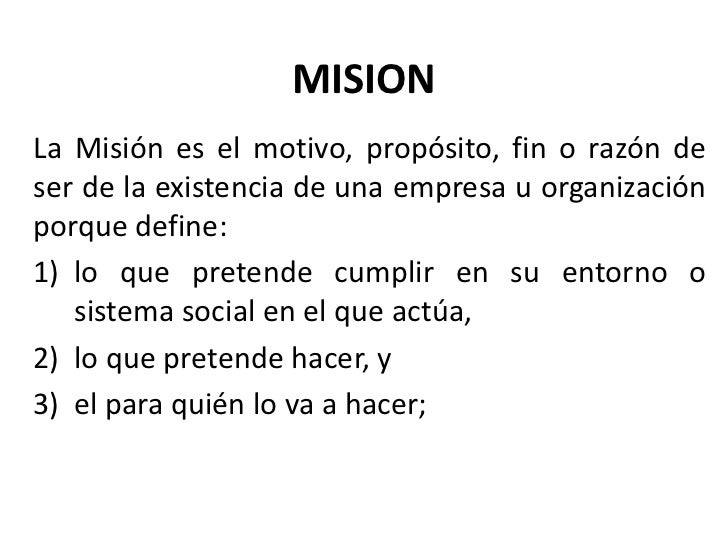 MISIONLa Misión es el motivo, propósito, fin o razón deser de la existencia de una empresa u organizaciónporque define:1) ...