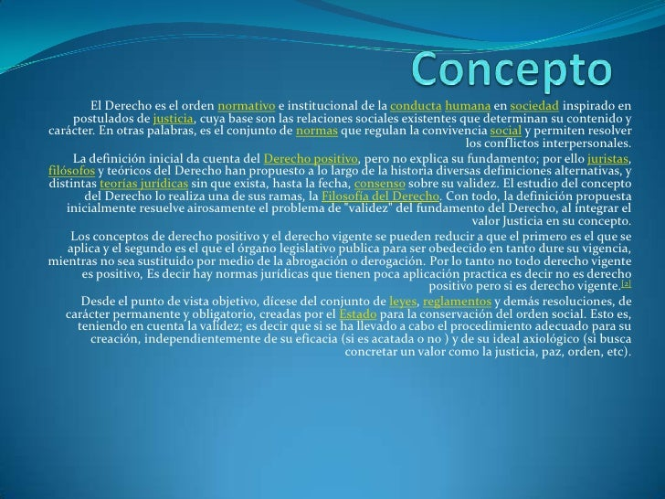 Concepto<br />El Derecho es el orden normativo e institucional de la conductahumana en sociedad inspirado en postulados de...
