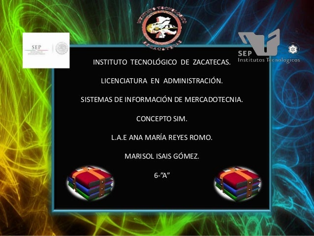 INSTITUTO TECNOLÓGICO DE ZACATECAS. LICENCIATURA EN ADMINISTRACIÓN. SISTEMAS DE INFORMACIÓN DE MERCADOTECNIA. CONCEPTO SIM...