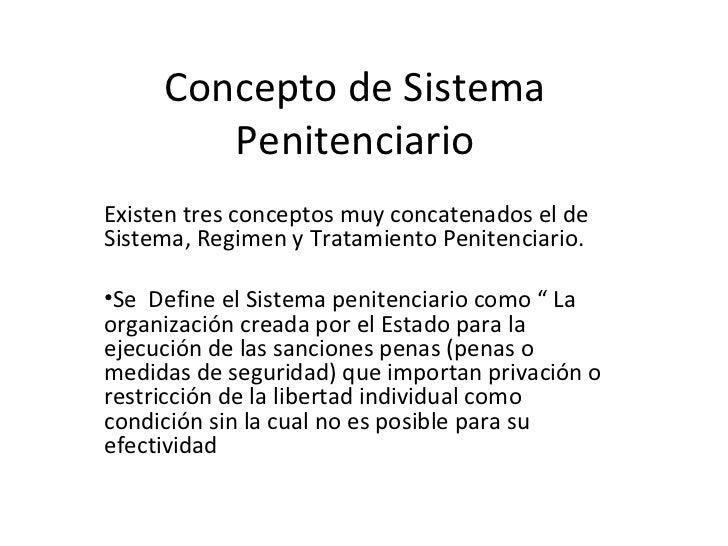 Concepto de Sistema Penitenciario <ul><li>Existen tres conceptos muy concatenados el de Sistema, Regimen y Tratamiento Pen...