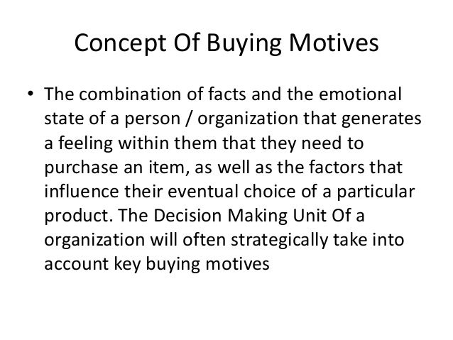 Concept Of Buying Motives • The combination of facts and the emotional state of a person / organization that generates a f...