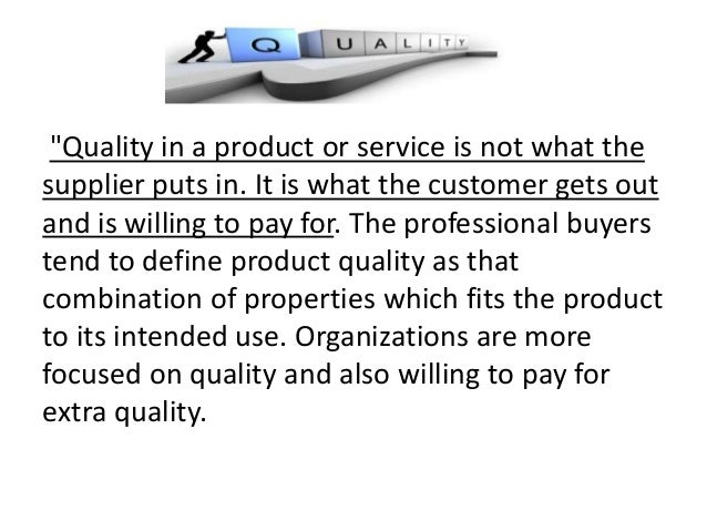"""""""Quality in a product or service is not what the supplier puts in. It is what the customer gets out and is willing to pay ..."""