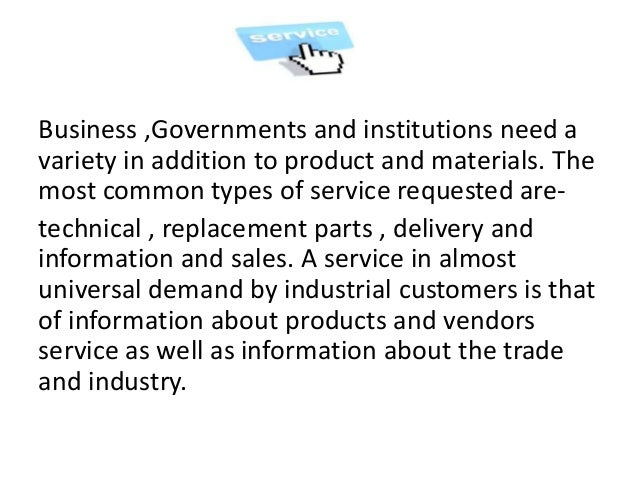 Business ,Governments and institutions need a variety in addition to product and materials. The most common types of servi...