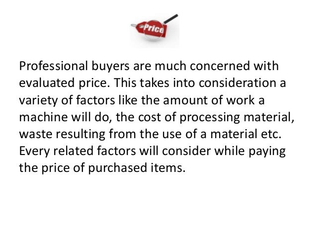 Professional buyers are much concerned with evaluated price. This takes into consideration a variety of factors like the a...