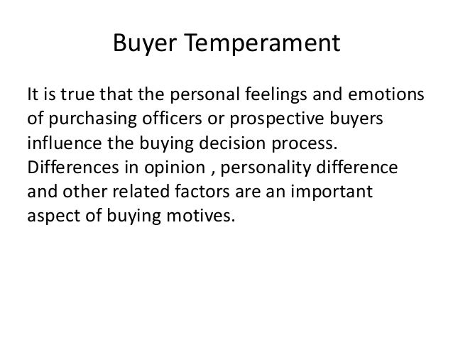 Buyer Temperament It is true that the personal feelings and emotions of purchasing officers or prospective buyers influenc...