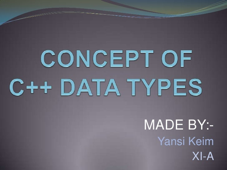 CONCEPT OF  C++ DATA TYPES<br />MADE BY:-<br />Yansi Keim<br />XI-A<br />