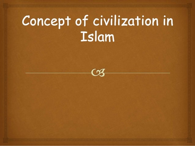  Civilization is the manifestation of beliefs in every aspect of human life. Its the manifestation of Islamic faith (ta...