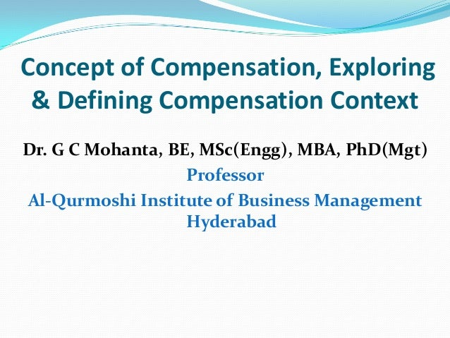 Concept of Compensation, Exploring & Defining Compensation Context Dr. G C Mohanta, BE, MSc(Engg), MBA, PhD(Mgt) Professor...