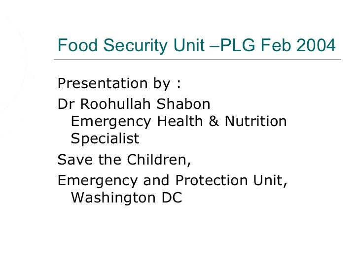 Food Security Unit –PLG Feb 2004Presentation by :Dr Roohullah Shabon  Emergency Health & Nutrition  SpecialistSave the Chi...
