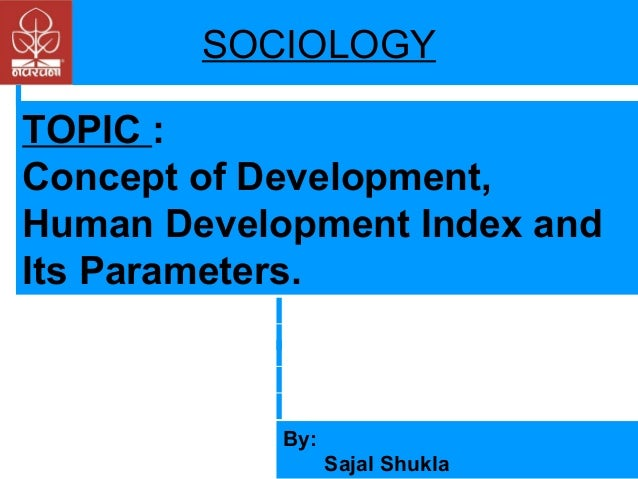 SOCIOLOGY TOPIC : Concept of Development, Human Development Index and Its Parameters.  By: Sajal Shukla