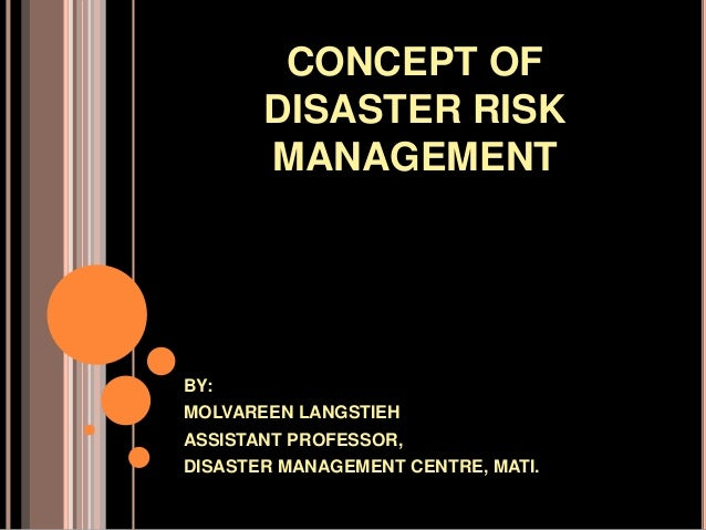 CONCEPT OF DISASTER RISK MANAGEMENT  BY: MOLVAREEN LANGSTIEH ASSISTANT PROFESSOR, DISASTER MANAGEMENT CENTRE, MATI.