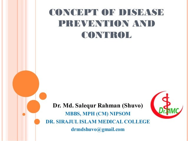 CONCEPT OF DISEASE PREVENTION AND CONTROL Dr. Md. Salequr Rahman (Shuvo) MBBS, MPH (CM) NIPSOM DR. SIRAJUL ISLAM MEDICAL C...