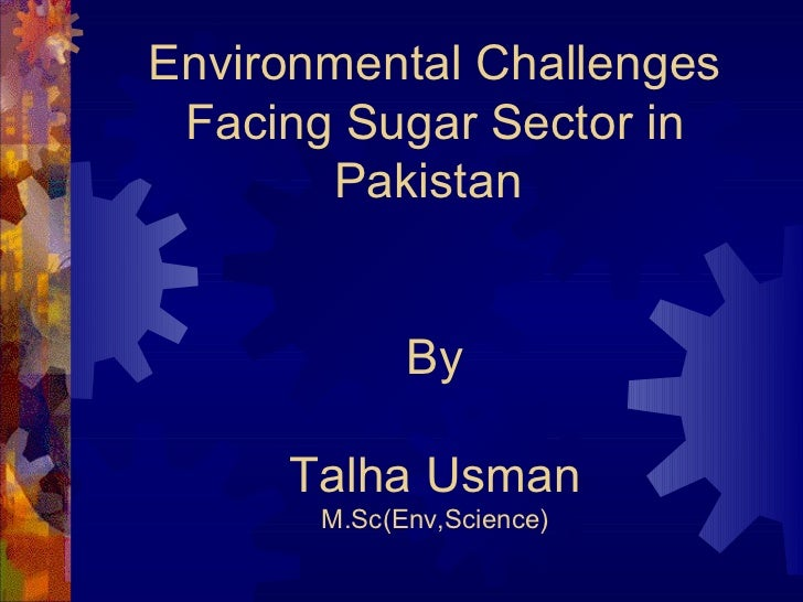 Environmental Challenges Facing Sugar Sector in       Pakistan             By     Talha Usman       M.Sc(Env,Science)