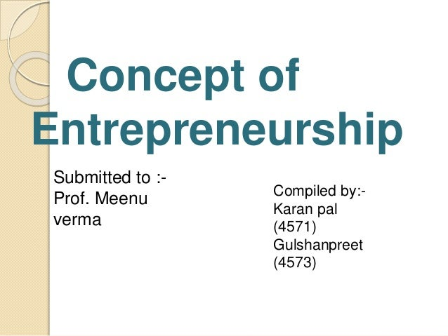 Concept of Entrepreneurship Submitted to :- Prof. Meenu verma Compiled by:- Karan pal (4571) Gulshanpreet (4573)