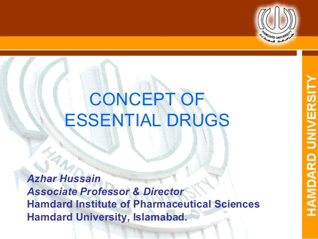 CONCEPT OF ESSENTIAL DRUGS Azhar Hussain Associate Professor & Director Hamdard Institute of Pharmaceutical Sciences Hamda...