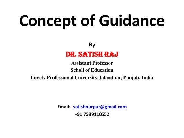 .Concept of Guidance By Dr. Satish Raj Assistant Professor Scholl of Education Lovely Professional University Jalandhar, P...