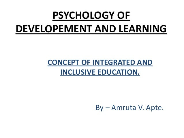 PSYCHOLOGY OF DEVELOPEMENT AND LEARNING CONCEPT OF INTEGRATED AND INCLUSIVE EDUCATION.  By – Amruta V. Apte.