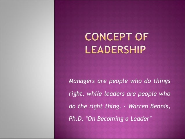 "Managers are people who do thingsright, while leaders are people whodo the right thing. - Warren Bennis,Ph.D. ""On Becoming..."