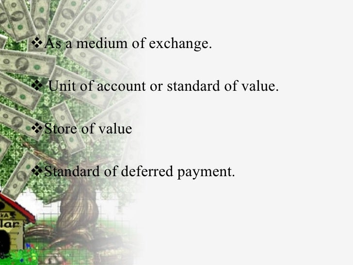 <ul><li>As a medium of exchange.  </li></ul><ul><li>Unit of account or standard of value. </li></ul><ul><li>Store of value...