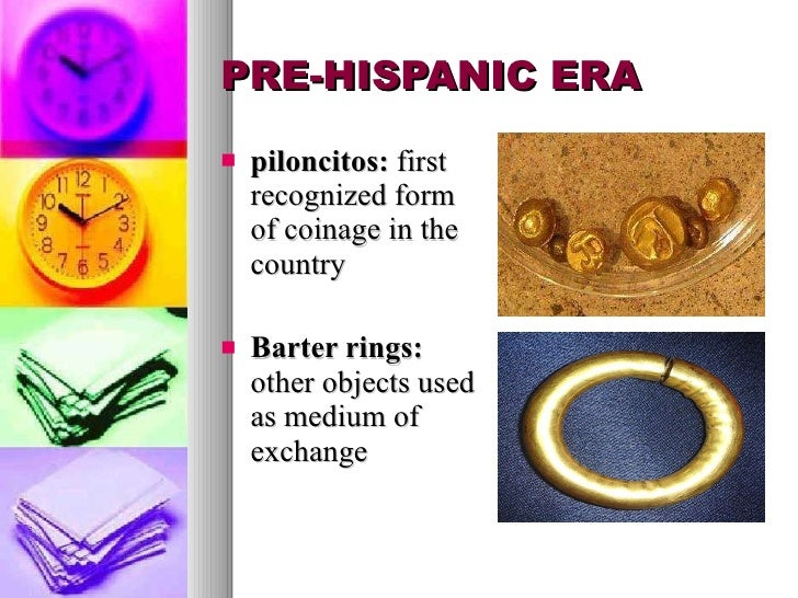 PRE-HISPANIC ERA <ul><li>piloncitos:  first recognized form of coinage in the country </li></ul><ul><li>Barter rings:  oth...