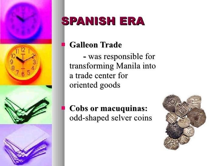 SPANISH ERA <ul><li>Galleon Trade </li></ul><ul><li>-  was responsible for transforming Manila into a trade center for ori...