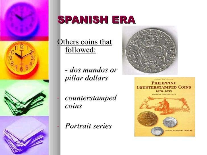 SPANISH ERA <ul><li>Others coins that followed: </li></ul><ul><li>-  dos  mundos or pillar dollars   </li></ul><ul><li>cou...