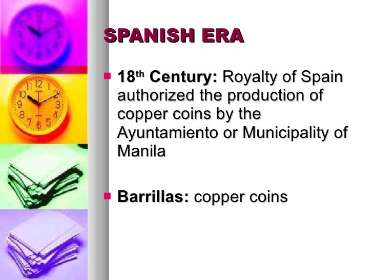 SPANISH ERA <ul><li>18 th  Century:  Royalty of Spain authorized the production of copper coins by the  Ayuntamiento or Mu...