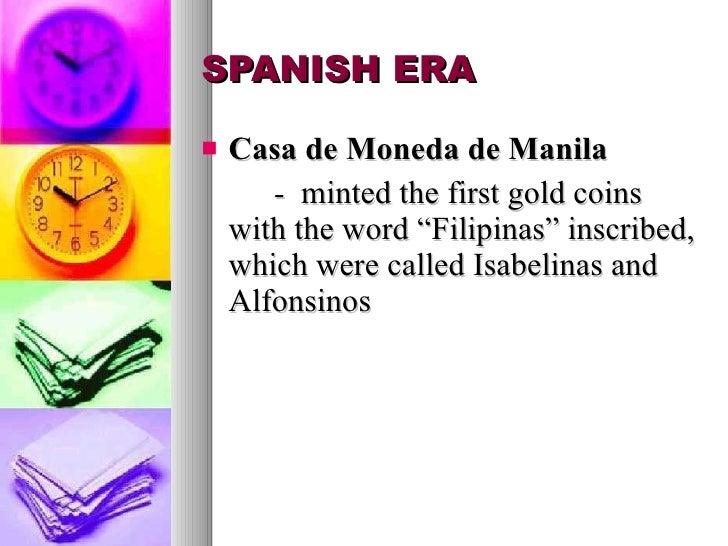 "SPANISH ERA <ul><li>Casa de Moneda de Manila </li></ul><ul><li>-  minted the first gold coins with the word ""Filipinas"" in..."
