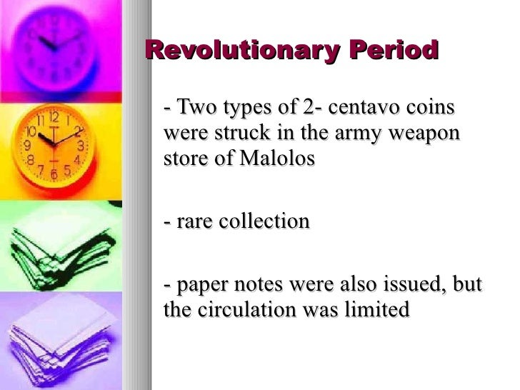 Revolutionary Period <ul><li>- Two types of 2- centavo coins were struck in the army weapon store of Malolos </li></ul><ul...