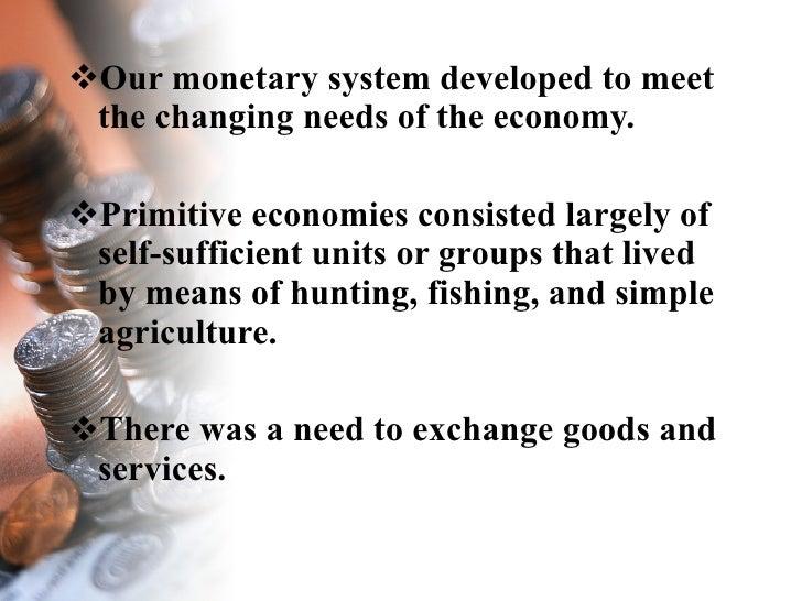 <ul><li>Our monetary system developed to meet the changing needs of the economy. </li></ul><ul><li>Primitive economies con...