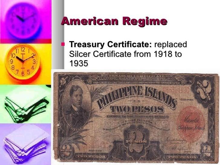 American Regime <ul><li>Treasury Certificate:  replaced Silcer Certificate from 1918 to 1935 </li></ul>