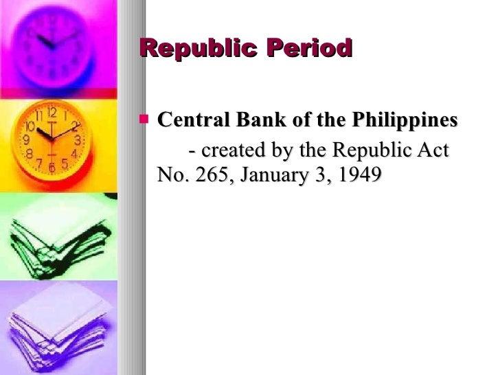 Republic Period <ul><li>Central Bank of the Philippines </li></ul><ul><li>- created by the  Republic Act No. 265, January ...