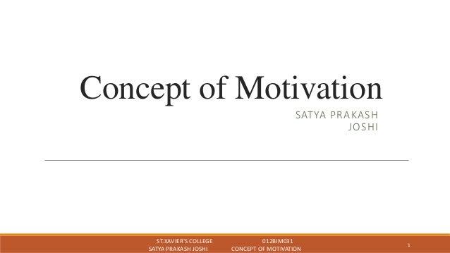Concept of Motivation SATYA PRAKASH JOSHI ST.XAVIER'S COLLEGE 012BIM031 SATYA PRAKASH JOSHI CONCEPT OF MOTIVATION 1