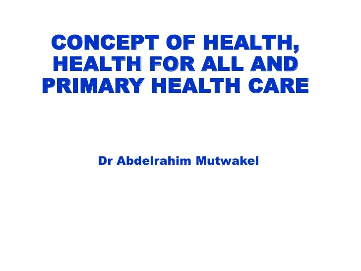 CONCEPT OF HEALTH,HEALTH FOR ALL AND PRIMARY HEALTH CARE<br />Dr AbdelrahimMutwakel<br />